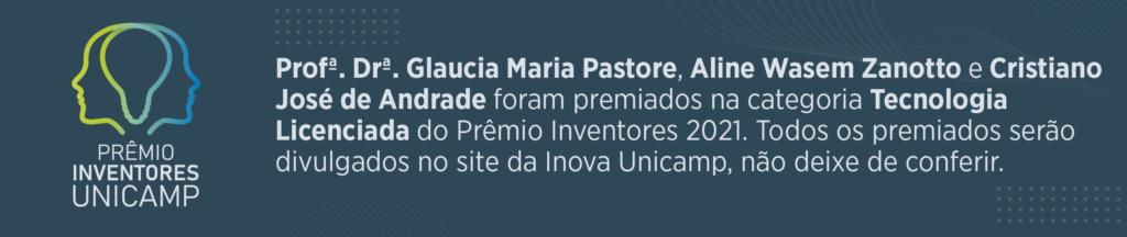 Profª Drª Glaucia Maria Pastore, Aline Wassem Zanotto e Cristiano José de Andrade foram premiados na categoria Tecnologia Licenciada do Prêmio Inventores 2021. Todos os premiados serão divulgados no site da Inova Unicamp, não deixe de conferir.